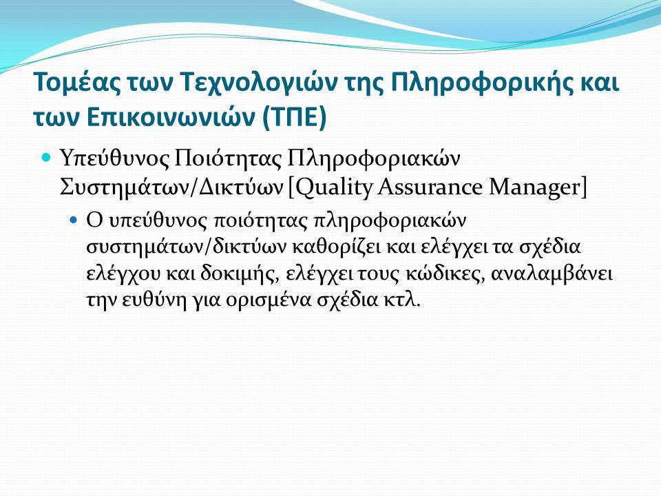 Τομέας των Τεχνολογιών της Πληροφορικής και των Επικοινωνιών (ΤΠΕ) Υπεύθυνος Ποιότητας Πληροφοριακών Συστημάτων/Δικτύων [Quality Assurance Manager] Ο υπεύθυνος ποιότητας πληροφοριακών συστημάτων/δικτύων καθορίζει και ελέγχει τα σχέδια ελέγχου και δοκιμής, ελέγχει τους κώδικες, αναλαμβάνει την ευθύνη για ορισμένα σχέδια κτλ.