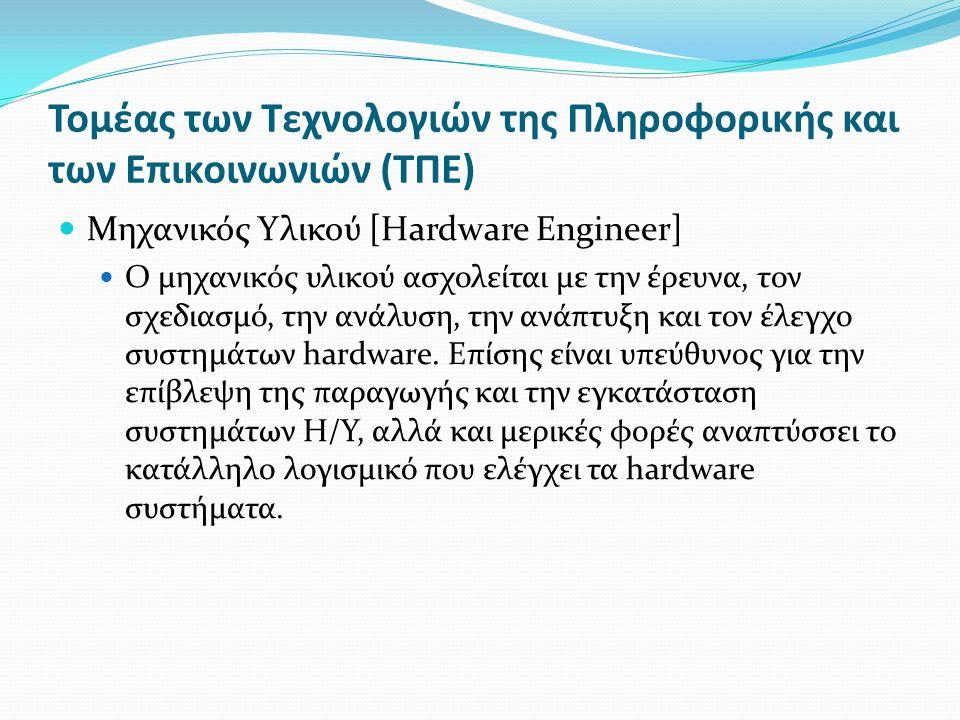 Τομέας των Τεχνολογιών της Πληροφορικής και των Επικοινωνιών (ΤΠΕ) Μηχανικός Υλικού [Hardware Engineer] Ο μηχανικός υλικού ασχολείται με την έρευνα, τον σχεδιασμό, την ανάλυση, την ανάπτυξη και τον έλεγχο συστημάτων hardware.