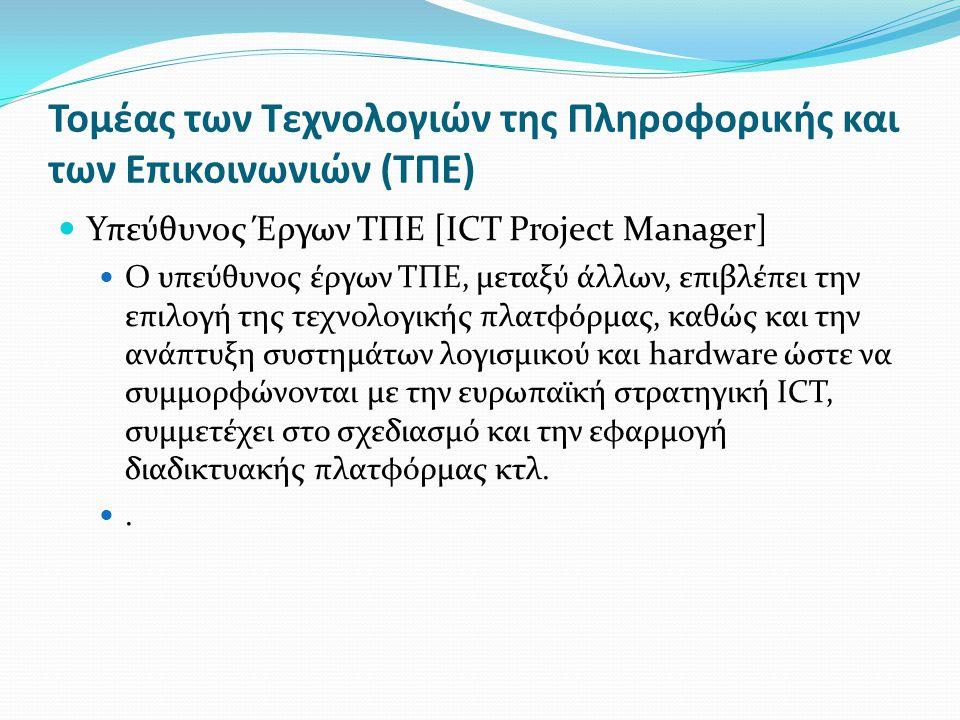 Τομέας των Τεχνολογιών της Πληροφορικής και των Επικοινωνιών (ΤΠΕ) Υπεύθυνος Έργων ΤΠΕ [ICΤ Project Manager] Ο υπεύθυνος έργων ΤΠΕ, μεταξύ άλλων, επιβλέπει την επιλογή της τεχνολογικής πλατφόρμας, καθώς και την ανάπτυξη συστημάτων λογισμικού και hardware ώστε να συμμορφώνονται με την ευρωπαϊκή στρατηγική ICT, συμμετέχει στο σχεδιασμό και την εφαρμογή διαδικτυακής πλατφόρμας κτλ..
