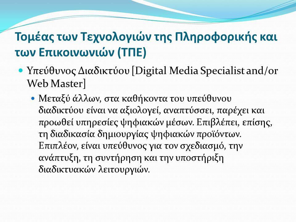Τομέας των Τεχνολογιών της Πληροφορικής και των Επικοινωνιών (ΤΠΕ) Υπεύθυνος Διαδικτύου [Digital Media Specialist and/or Web Master] Μεταξύ άλλων, στα καθήκοντα του υπεύθυνου διαδικτύου είναι να αξιολογεί, αναπτύσσει, παρέχει και προωθεί υπηρεσίες ψηφιακών μέσων.