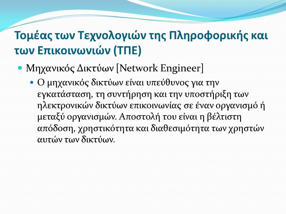 Τομέας των Τεχνολογιών της Πληροφορικής και των Επικοινωνιών (ΤΠΕ) Μηχανικός Δικτύων [Network Engineer] Ο μηχανικός δικτύων είναι υπεύθυνος για την εγκατάσταση, τη συντήρηση και την υποστήριξη των ηλεκτρονικών δικτύων επικοινωνίας σε έναν οργανισμό ή μεταξύ οργανισμών.