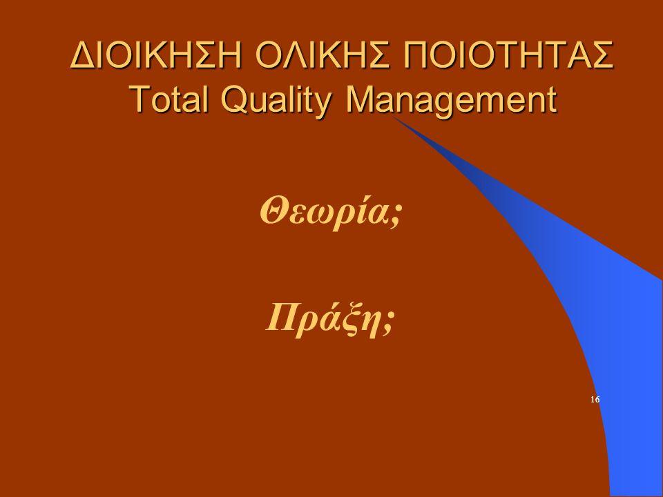 ΔΙΟΙΚΗΣΗ ΟΛΙΚΗΣ ΠΟΙΟΤΗΤΑΣ Total Quality Management Θεωρία; Πράξη; 16
