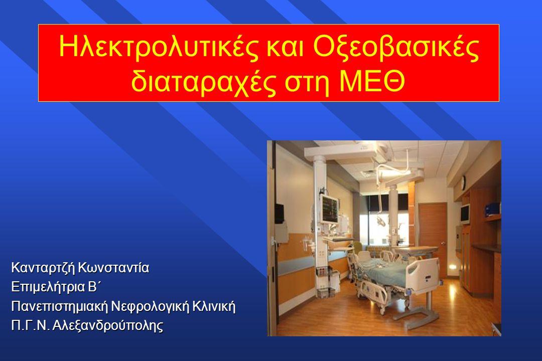 Ηλεκτρολυτικές και Οξεοβασικές διαταραχές στη ΜΕΘ Κανταρτζή Κωνσταντία Επιμελήτρια Β΄ Πανεπιστημιακή Νεφρολογική Κλινική Π.Γ.Ν. Αλεξανδρούπολης