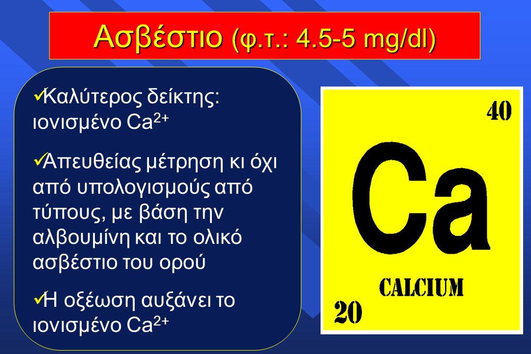 Ασβέστιο (φ.τ.: 4.5-5 mg/dl) Καλύτερος δείκτης: ιονισμένο Ca 2+ Απευθείας μέτρηση κι όχι από υπολογισμούς από τύπους, με βάση την αλβουμίνη και το ολι