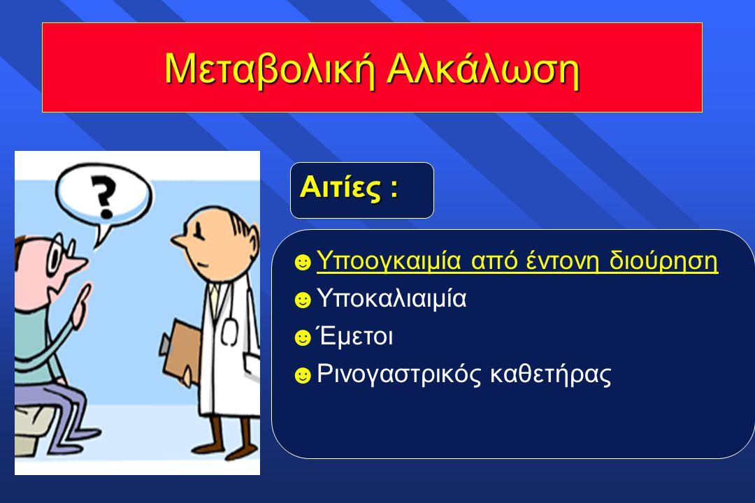 Μεταβολική Αλκάλωση ☻ Υποογκαιμία από έντονη διούρηση ☻ Υποκαλιαιμία ☻ Έμετοι ☻ Ρινογαστρικός καθετήρας Αιτίες :