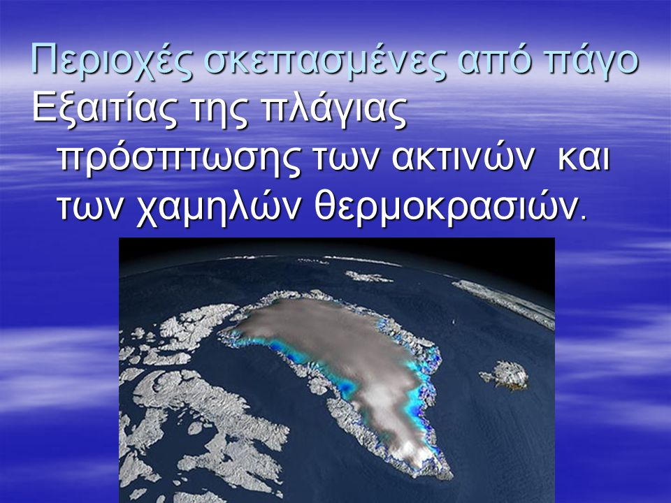 Περιοχές σκεπασμένες από πάγο Εξαιτίας της πλάγιας πρόσπτωσης των ακτινών και των χαμηλών θερμοκρασιών.