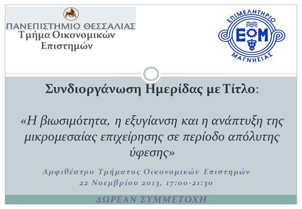 Αμφιθέατρο Τμήματος Οικονομικών Επιστημών 22 Νοεμβρίου 2013, 17:00-21:30 Συνδιοργάνωση Ημερίδας με Τίτλο: «Η βιωσιμότητα, η εξυγίανση και η ανάπτυξη της μικρομεσαίας επιχείρησης σε περίοδο απόλυτης ύφεσης» Τμήμα Οικονομικών Επιστημών ΔΩΡΕΑΝ ΣΥΜΜΕΤΟΧΗ