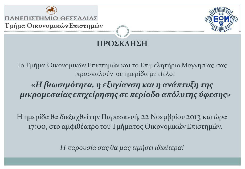 ΠΡΟΣΚΛΗΣΗ Το Τμήμα Οικονομικών Επιστημών και το Επιμελητήριο Μαγνησίας σας προσκαλούν σε ημερίδα με τίτλο: «Η βιωσιμότητα, η εξυγίανση και η ανάπτυξη της μικρομεσαίας επιχείρησης σε περίοδο απόλυτης ύφεσης» Η ημερίδα θα διεξαχθεί την Παρασκευή, 22 Νοεμβρίου 2013 και ώρα 17:00, στο αμφιθέατρο του Τμήματος Οικονομικών Επιστημών.