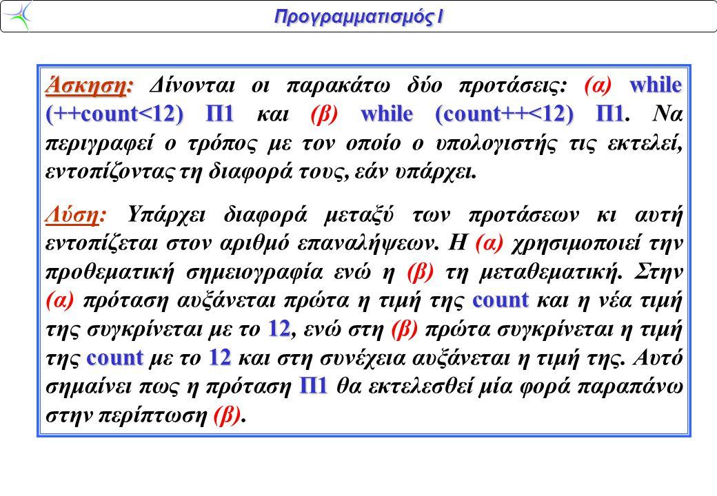 Προγραμματισμός Ι Άσκηση:while (++count<12) Π1 while (count++<12) Π1 Άσκηση: Δίνονται οι παρακάτω δύο προτάσεις: (α) while (++count<12) Π1 και (β) while (count++<12) Π1.
