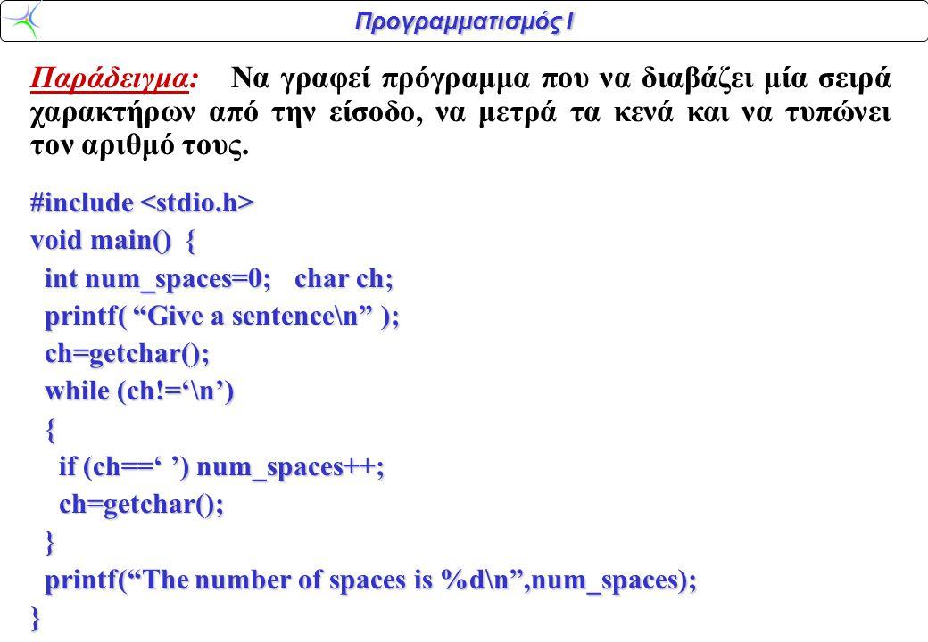 Προγραμματισμός Ι Παράδειγμα: Να γραφεί πρόγραμμα που να διαβάζει μία σειρά χαρακτήρων από την είσοδο, να μετρά τα κενά και να τυπώνει τον αριθμό τους.