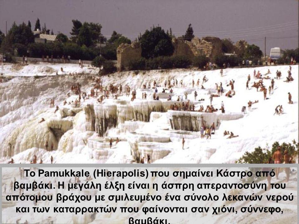 Το Pamukkale (Hierapolis) που σημαίνει Κάστρο από βαμβάκι. Η μεγάλη έλξη είναι η άσπρη απεραντοσύνη του απότομου βράχου με σμιλευμένο ένα σύνολο λεκαν
