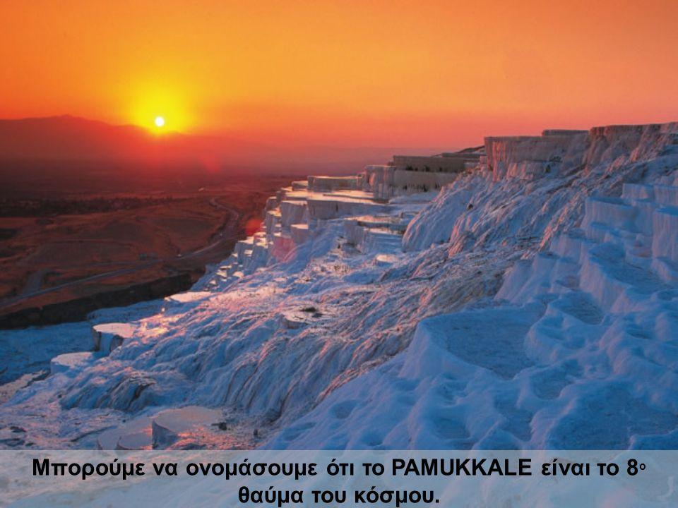Μπορούμε να ονομάσουμε ότι το PAMUKKALE είναι το 8 ο θαύμα του κόσμου.