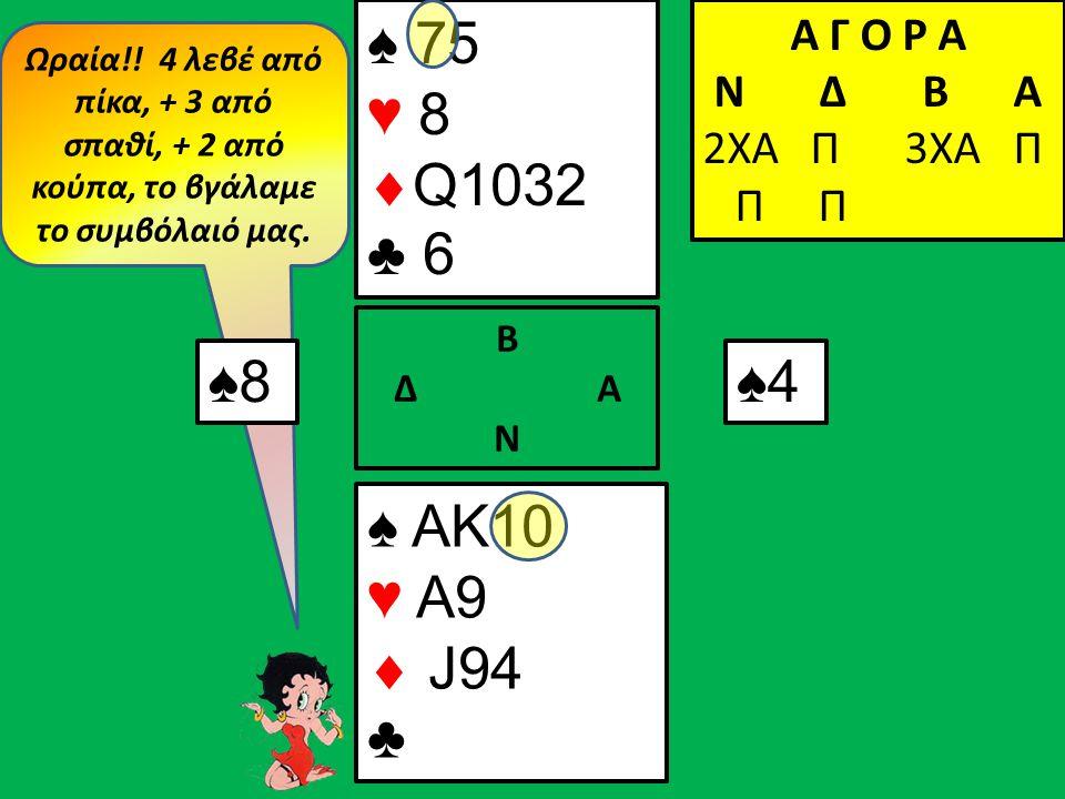 Ωραία!! 4 λεβέ από πίκα, + 3 από σπαθί, + 2 από κούπα, το βγάλαμε το συμβόλαιό μας. ♠8♠8 Α Γ Ο Ρ Α N Δ Β Α 2ΧΑ Π ♠ ΑΚ10 ♥ A9  J94 ♣ Β Δ Α Ν ♠ 75 ♥ 8