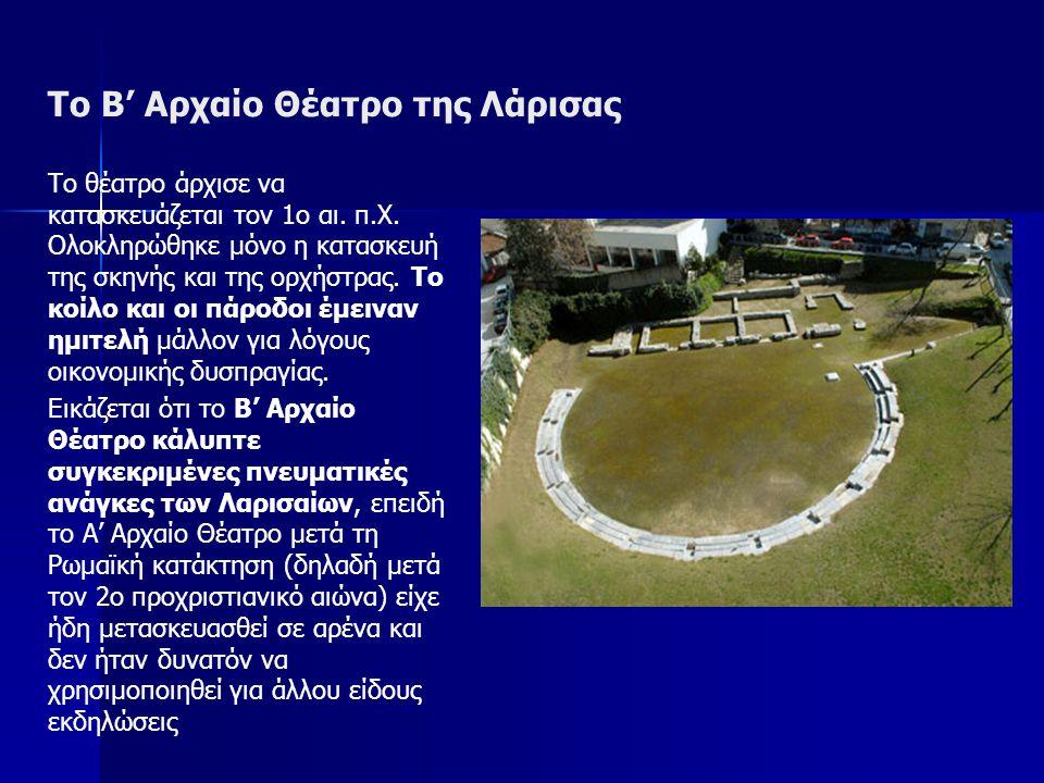 Το Β' Αρχαίο Θέατρο της Λάρισας Το θέατρο άρχισε να κατασκευάζεται τον 1ο αι. π.Χ. Ολοκληρώθηκε μόνο η κατασκευή της σκηνής και της ορχήστρας. Το κοίλ