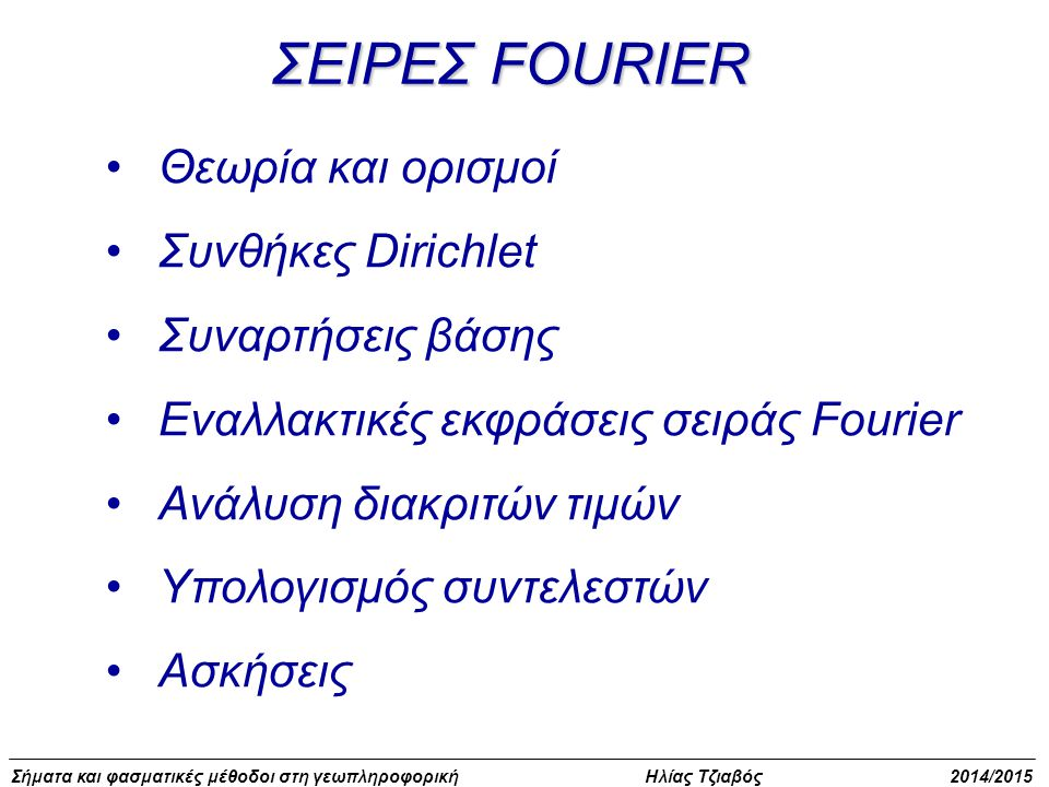Σήματα και φασματικές μέθοδοι στη γεωπληροφορική Ηλίας Τζιαβός 2014/2015 ΣΕΙΡΕΣ FOURIER Για κάθε όρο του αναπτύγματος έχουμε: Γενική περίπτωση Περίοδος Συχνότητα Γωνιακή συχνότητα [rad/sec] Βασική περίοδος: Τ 1 =Τ Περίοδοι όρων: Βασική συχνότητα: Συχνότητες όρων: f n =kf 1 Βασική γωνιακή συχνότητα: Γωνιακές συχνότητες όρων: