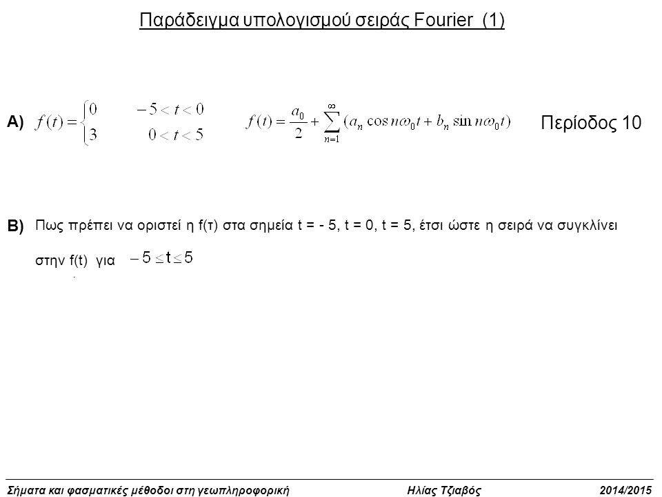 Σήματα και φασματικές μέθοδοι στη γεωπληροφορική Ηλίας Τζιαβός 2014/2015 Παράδειγμα υπολογισμού σειράς Fourier (1). Περίοδος 10 Πως πρέπει να οριστεί