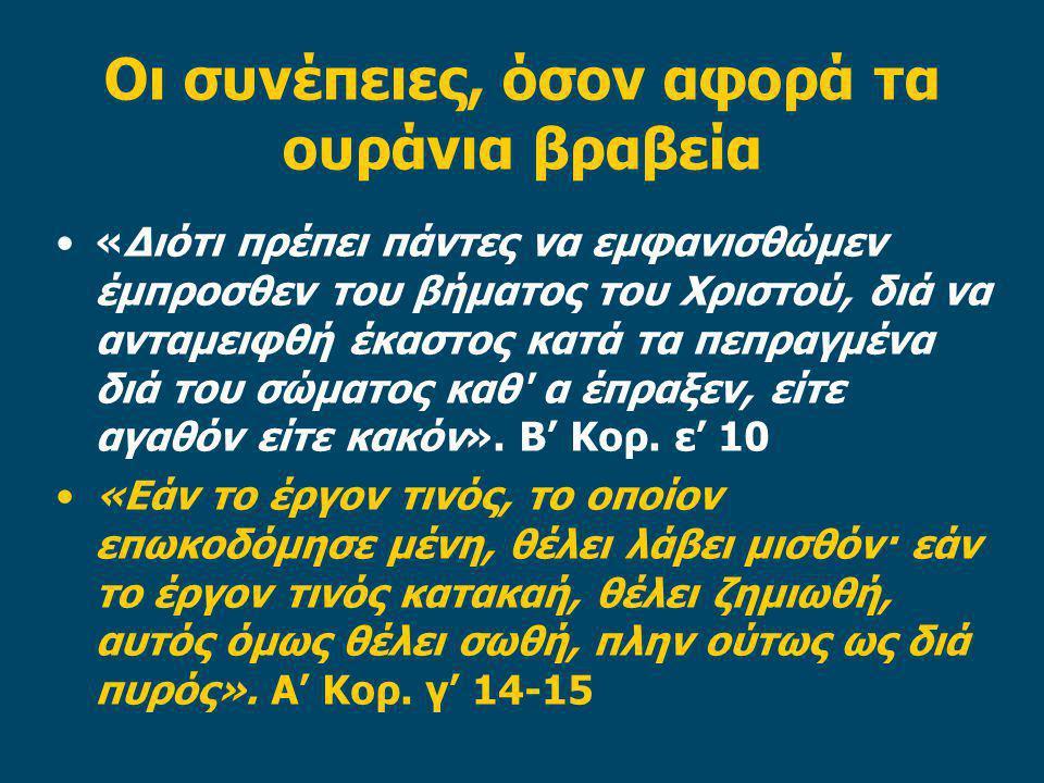 Οι συνέπειες, όσον αφορά τα ουράνια βραβεία «Διότι πρέπει πάντες να εμφανισθώμεν έμπροσθεν του βήματος του Χριστού, διά να ανταμειφθή έκαστος κατά τα πεπραγμένα διά του σώματος καθ α έπραξεν, είτε αγαθόν είτε κακόν».