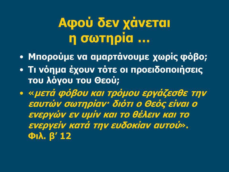 Αφού δεν χάνεται η σωτηρία … Μπορούμε να αμαρτάνουμε χωρίς φόβο; Τι νόημα έχουν τότε οι προειδοποιήσεις του λόγου του Θεού; «μετά φόβου και τρόμου εργάζεσθε την εαυτών σωτηρίαν· διότι ο Θεός είναι ο ενεργών εν υμίν και το θέλειν και το ενεργείν κατά την ευδοκίαν αυτού».