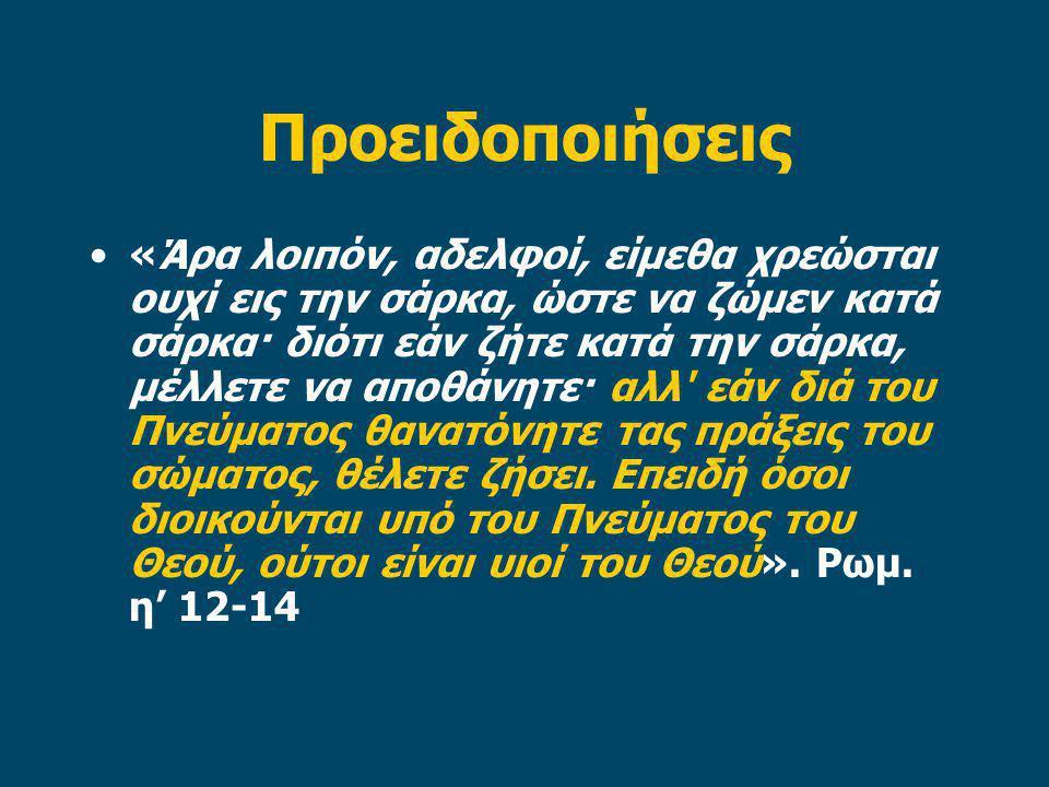 Προειδοποιήσεις «Άρα λοιπόν, αδελφοί, είμεθα χρεώσται ουχί εις την σάρκα, ώστε να ζώμεν κατά σάρκα· διότι εάν ζήτε κατά την σάρκα, μέλλετε να αποθάνητε· αλλ εάν διά του Πνεύματος θανατόνητε τας πράξεις του σώματος, θέλετε ζήσει.