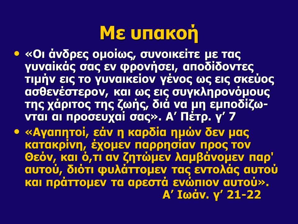 Με υπακοή «Οι άνδρες ομοίως, συνοικείτε με τας γυναίκάς σας εν φρονήσει, αποδίδοντες τιμήν εις το γυναικείον γένος ως εις σκεύος ασθενέστερον, και ως εις συγκληρονόμους της χάριτος της ζωής, διά να μη εμποδίζω- νται αι προσευχαί σας».