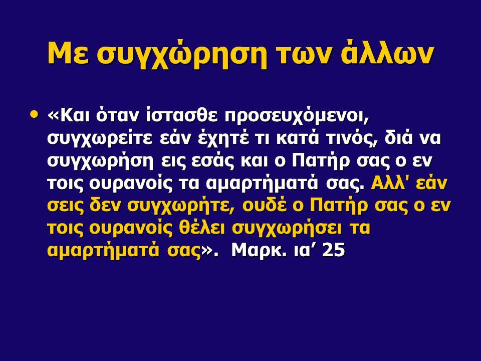 Με συγχώρηση των άλλων «Και όταν ίστασθε προσευχόμενοι, συγχωρείτε εάν έχητέ τι κατά τινός, διά να συγχωρήση εις εσάς και ο Πατήρ σας ο εν τοις ουρανοίς τα αμαρτήματά σας.