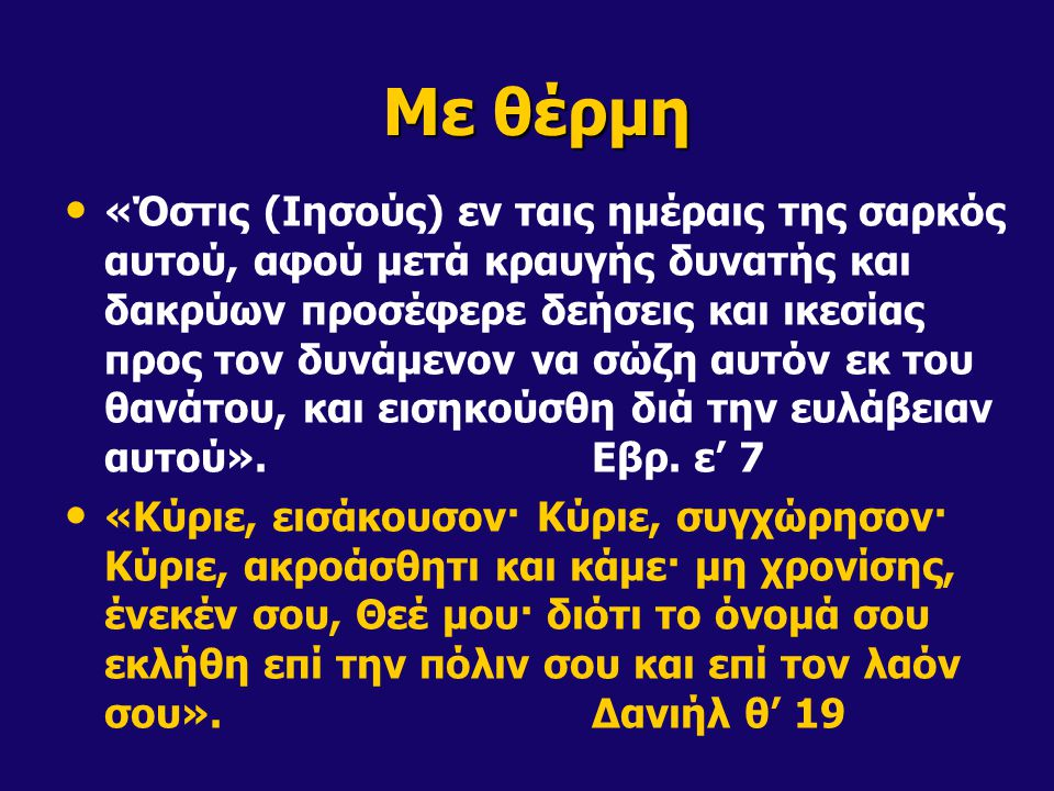 Με θέρμη «Όστις (Ιησούς) εν ταις ημέραις της σαρκός αυτού, αφού μετά κραυγής δυνατής και δακρύων προσέφερε δεήσεις και ικεσίας προς τον δυνάμενον να σώζη αυτόν εκ του θανάτου, και εισηκούσθη διά την ευλάβειαν αυτού».