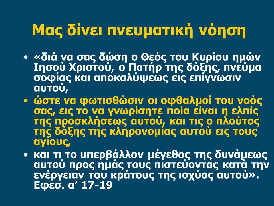 Μας δίνει πνευματική νόηση «διά να σας δώση ο Θεός του Κυρίου ημών Ιησού Χριστού, ο Πατήρ της δόξης, πνεύμα σοφίας και αποκαλύψεως εις επίγνωσιν αυτού, ώστε να φωτισθώσιν οι οφθαλμοί του νοός σας, εις το να γνωρίσητε ποία είναι η ελπίς της προσκλήσεως αυτού, και τις ο πλούτος της δόξης της κληρονομίας αυτού εις τους αγίους, και τι το υπερβάλλον μέγεθος της δυνάμεως αυτού προς ημάς τους πιστεύοντας κατά την ενέργειαν του κράτους της ισχύος αυτού».