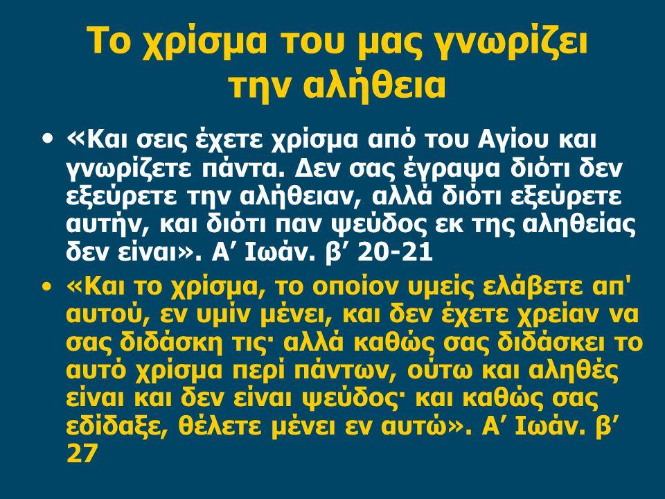 Το χρίσμα του μας γνωρίζει την αλήθεια « Και σεις έχετε χρίσμα από του Αγίου και γνωρίζετε πάντα.
