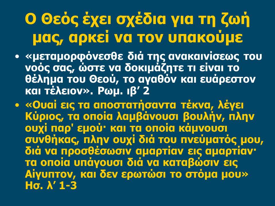 Ο Θεός έχει σχέδια για τη ζωή μας, αρκεί να τον υπακούμε «μεταμορφόνεσθε διά της ανακαινίσεως του νοός σας, ώστε να δοκιμάζητε τι είναι το θέλημα του Θεού, το αγαθόν και ευάρεστον και τέλειον».