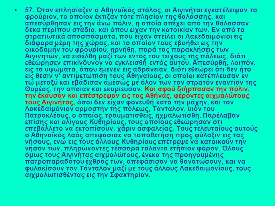 57. Όταν επλησίαζεν ο Αθηναϊκός στόλος, οι Αιγινήται εγκατέλειψαν το φρούριον, το οποίον έκτιζαν τότε πλησίον της θαλάσσης, και απεσύρθησαν εις την άν