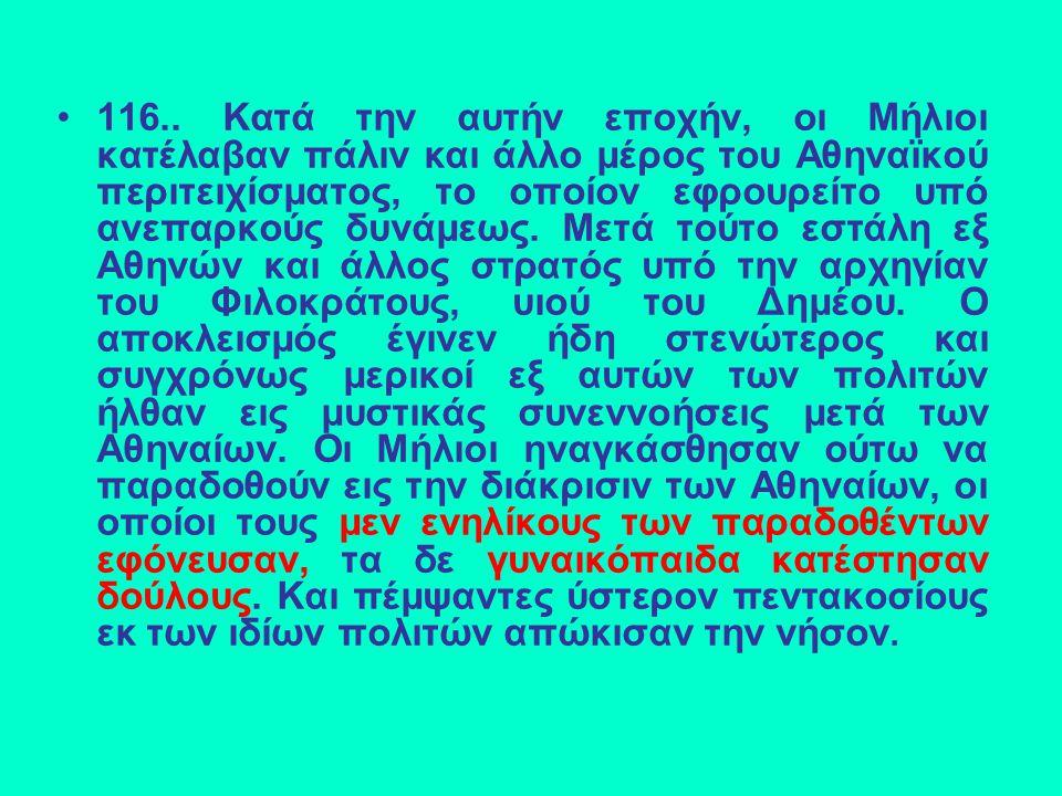116.. Κατά την αυτήν εποχήν, οι Μήλιοι κατέλαβαν πάλιν και άλλο μέρος του Αθηναϊκού περιτειχίσματος, το οποίον εφρουρείτο υπό ανεπαρκούς δυνάμεως. Μετ