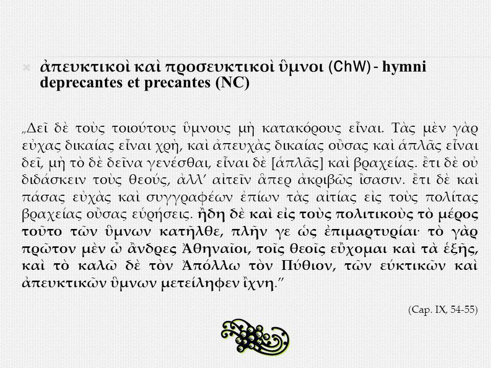 """ ἀπευκτικοὶ καὶ προσευκτικοὶ ὓμνοι (ChW) - hymni deprecantes et precantes (NC) """" Δεῖ δὲ τοὺς τοιούτους ὓμνους μὴ κατακόρους εἶναι."""