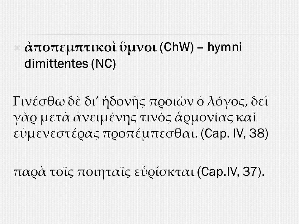  ἀποπεμπτικοὶ ὓμνοι (ChW) – hymni dimittentes (NC) Γινέσθω δὲ δι' ἡδονῆς προιὼν ὁ λόγος, δεῖ γὰρ μετὰ ἀνειμένης τινὸς ἁρμονίας καὶ εὐμενεστέρας προπέμπεσθαι.