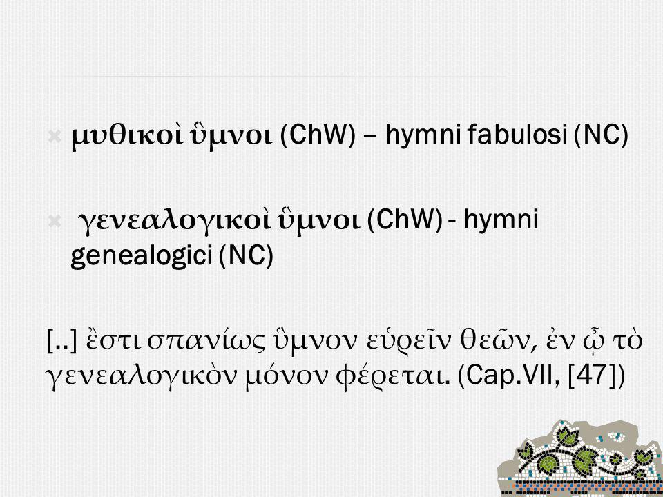  μυθικοὶ ὓμνοι (ChW) – hymni fabulosi (NC)  γενεαλογικοὶ ὓμνοι (ChW) - hymni genealogici (NC) [..] ἒστι σπανίως ὓμνον εὑρεῖν θεῶν, ἐν ᾦ τὸ γενεαλογικὸν μόνον φέρεται.