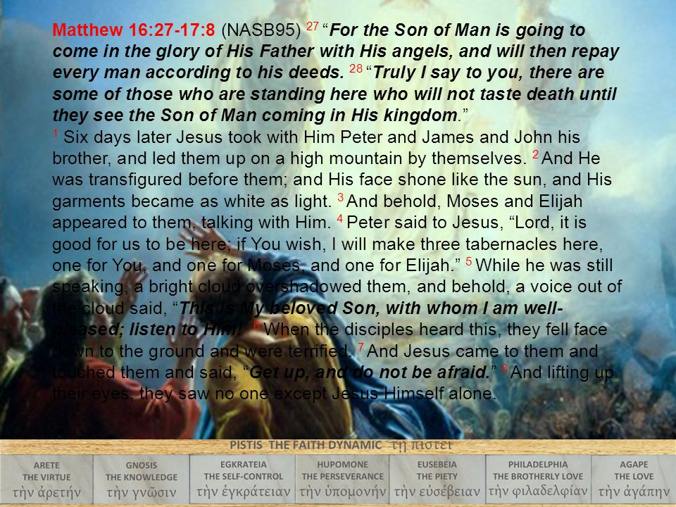 "Matthew 16:27-17:8 (NASB95) 27 ""For the Son of Man is going to come in the glory of His Father with His angels, and will then repay every man accordin"