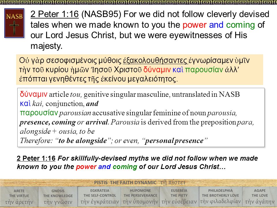 2 Peter 1:16 (NASB95) For we did not follow cleverly devised tales when we made known to you the power and coming of our Lord Jesus Christ, but we were eyewitnesses of His majesty.
