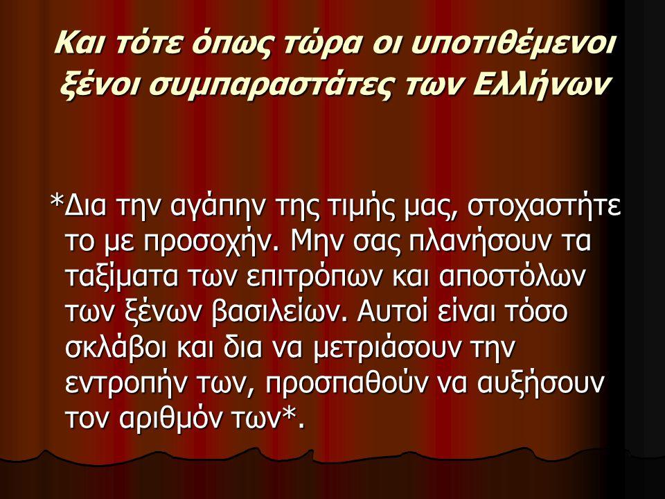 Και τότε όπως τώρα οι υποτιθέμενοι ξένοι συμπαραστάτες των Ελλήνων *Δια την αγάπην της τιμής μας, στοχαστήτε το με προσοχήν.
