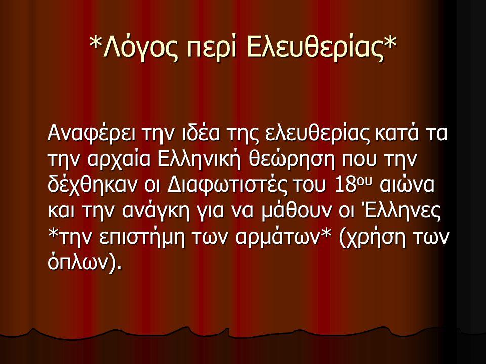*Λόγος περί Ελευθερίας* Αναφέρει την ιδέα της ελευθερίας κατά τα την αρχαία Ελληνική θεώρηση που την δέχθηκαν οι Διαφωτιστές του 18 ου αιώνα και την ανάγκη για να μάθουν οι Έλληνες *την επιστήμη των αρμάτων* (χρήση των όπλων).