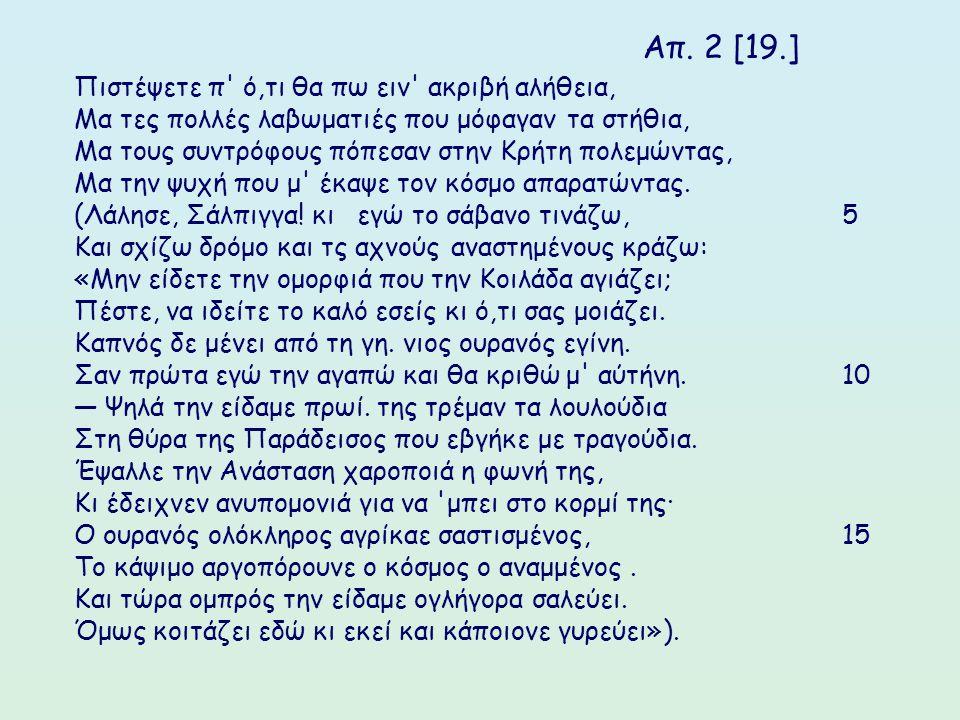 Απ. 2 [19.] Πιστέψετε π' ό,τι θα πω ειν' ακριβή αλήθεια, Μα τες πολλές λαβωματιές που μόφαγαν τα στήθια, Μα τους συντρόφους πόπεσαν στην Κρήτη πολεμών