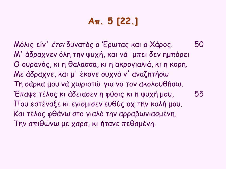 Απ. 5 [22.] Μόλις είν' έτσι δυνατός ο 'Ερωτας και ο Χάρος.50 Μ' άδραχνεν όλη την ψυχή, και νά 'μπει δεν ημπόρει Ο ουρανός, κι η θαλασσα, κι η ακρογιαλ