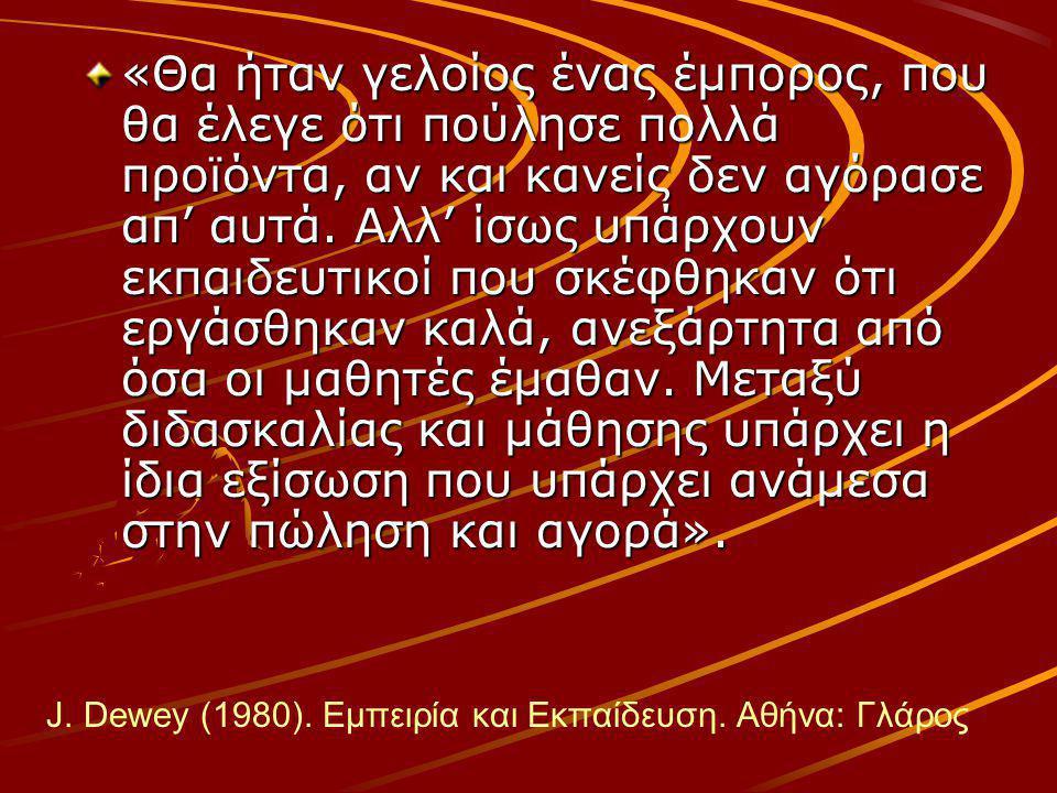 J. Dewey (1980). Εμπειρία και Εκπαίδευση. Αθήνα: Γλάρος «Θα ήταν γελοίος ένας έμπορος, που θα έλεγε ότι πούλησε πολλά προϊόντα, αν και κανείς δεν αγόρ