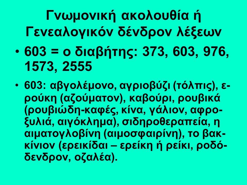 Γνωμονική ακολουθία ή Γενεαλογικόν δένδρον λέξεων 603 = ο διαβήτης: 373, 603, 976, 1573, 2555 603: αβγολέμονο, αγριοβύζι (τόλπις), ε- ρούκη (αζούματον), καβούρι, ρουβικά (ρουβιώδη-καφές, κίνα, γάλιον, αφρο- ξυλιά, αιγόκλημα), σιδηροθεραπεία, η αιματογλοβίνη (αιμοσφαιρίνη), το βακ- κίνιον (ερεικίδαι – ερείκη ή ρείκι, ροδό- δενδρον, οζαλέα).