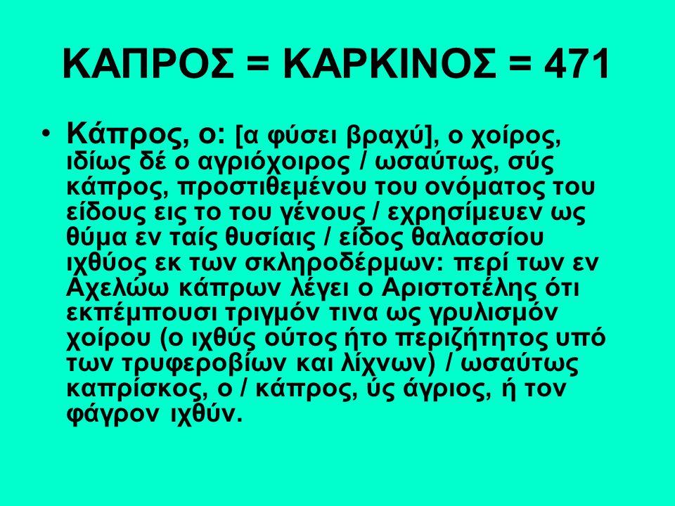ΚΑΠΡΟΣ = ΚΑΡΚΙΝΟΣ = 471 Κάπρος, ο: [α φύσει βραχύ], ο χοίρος, ιδίως δέ ο αγριόχοιρος / ωσαύτως, σύς κάπρος, προστιθεμένου του ονόματος του είδους εις το του γένους / εχρησίμευεν ως θύμα εν ταίς θυσίαις / είδος θαλασσίου ιχθύος εκ των σκληροδέρμων: περί των εν Αχελώω κάπρων λέγει ο Αριστοτέλης ότι εκπέμπουσι τριγμόν τινα ως γρυλισμόν χοίρου (ο ιχθύς ούτος ήτο περιζήτητος υπό των τρυφεροβίων και λίχνων) / ωσαύτως καπρίσκος, ο / κάπρος, ύς άγριος, ή τον φάγρον ιχθύν.