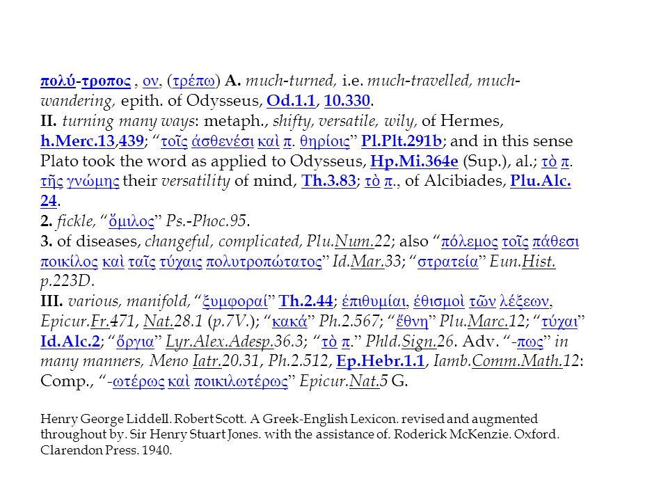 πολ ύ πολ ύ -τροπος, ον, (τρ έ πω) A. much-turned, i.e. much-travelled, much- wandering, epith. of Odysseus, Od.1.1, 10.330.τροποςοντρ έ πω Od.1.1 10.