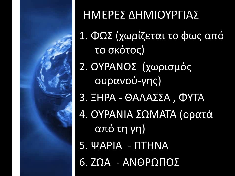 ΗΜΕΡΕΣ ΔΗΜΙΟΥΡΓΙΑΣ 1. ΦΩΣ (χωρίζεται το φως από το σκότος) 2. ΟΥΡΑΝΟΣ (χωρισμός ουρανού-γης) 3. ΞΗΡΑ - ΘΑΛΑΣΣΑ, ΦΥΤΑ 4. ΟΥΡΑΝΙΑ ΣΩΜΑΤΑ (ορατά από τη γ