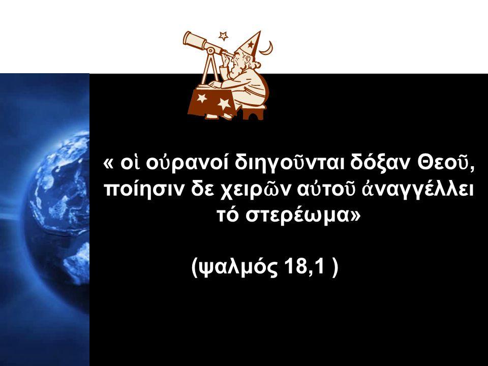 « ο ἱ ο ὐ ρανοί διηγο ῦ νται δόξαν Θεο ῦ, ποίησιν δε χειρ ῶ ν α ὐ το ῦ ἀ ναγγέλλει τό στερέωμα» (ψαλμός 18,1 )