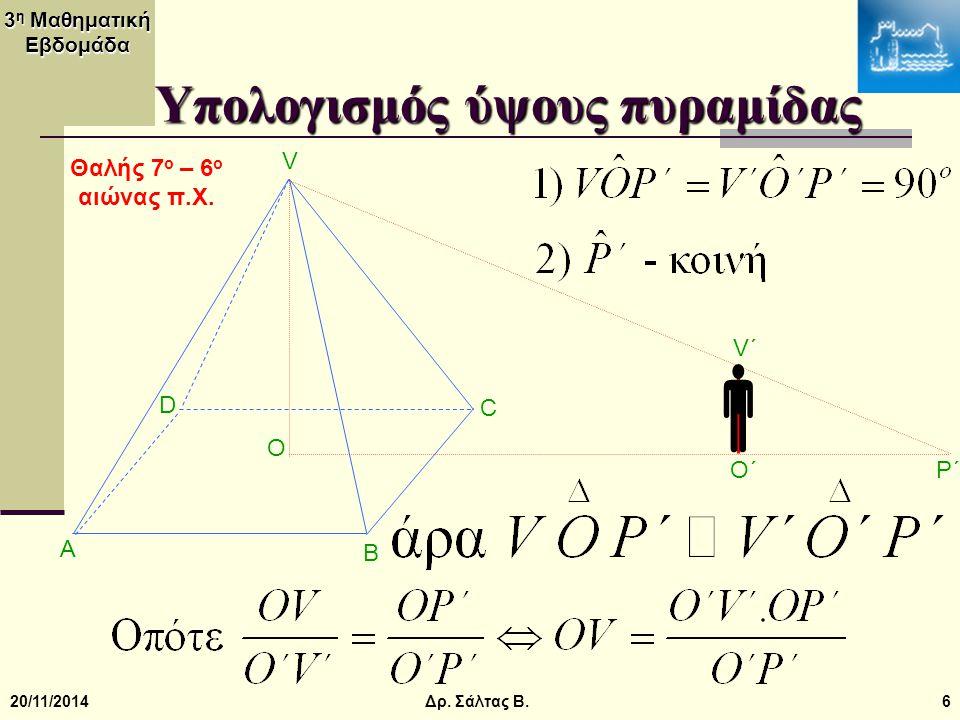 3 η Μαθηματική Εβδομάδα 20/11/20146 Υπολογισμός ύψους πυραμίδας V B A C O D  V΄V΄ O΄O΄ P΄P΄ Δρ. Σάλτας Β. Θαλής 7 ο – 6 ο αιώνας π.Χ.