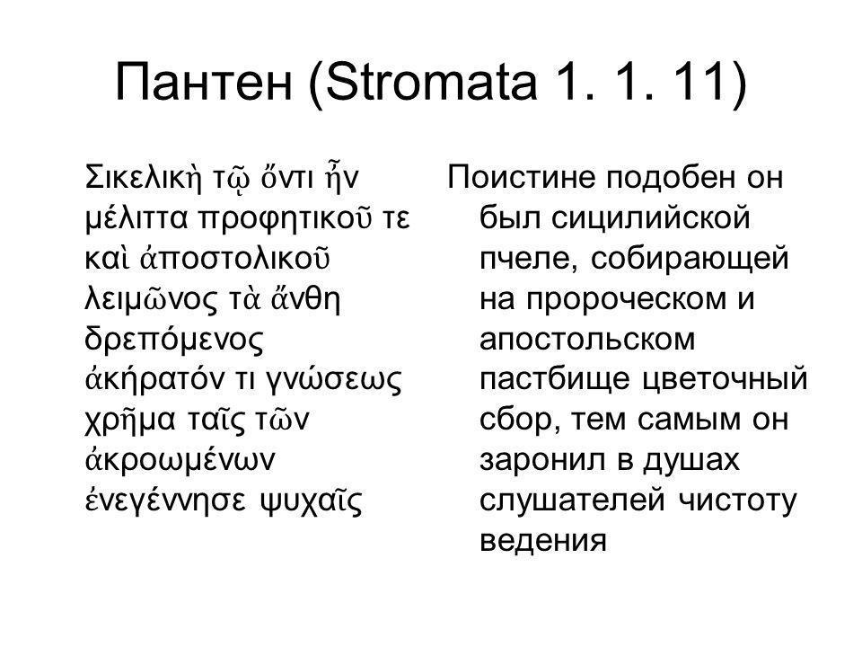 Пантен (Stromata 1. 1. 11) Σικελικ ὴ τ ῷ ὄ ντι ἦ ν μέλιττα προφητικο ῦ τε κα ὶ ἀ ποστολικο ῦ λειμ ῶ νος τ ὰ ἄ νθη δρεπόμενος ἀ κήρατόν τι γνώσεως χρ ῆ