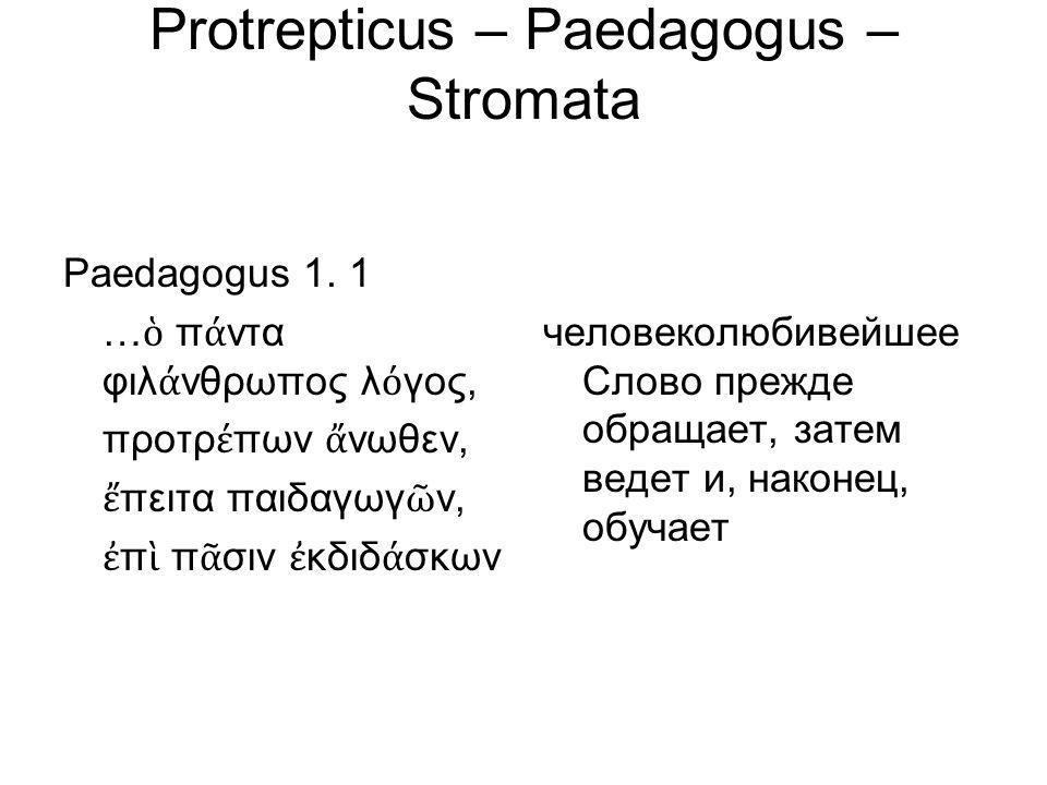 Protrepticus – Paedagogus – Stromata Paedagogus 1. 1 … ὁ π ά ντα φιλ ά νθρωπος λ ό γος, προτρ έ πων ἄ νωθεν, ἔ πειτα παιδαγωγ ῶ ν, ἐ π ὶ π ᾶ σιν ἐ κδι