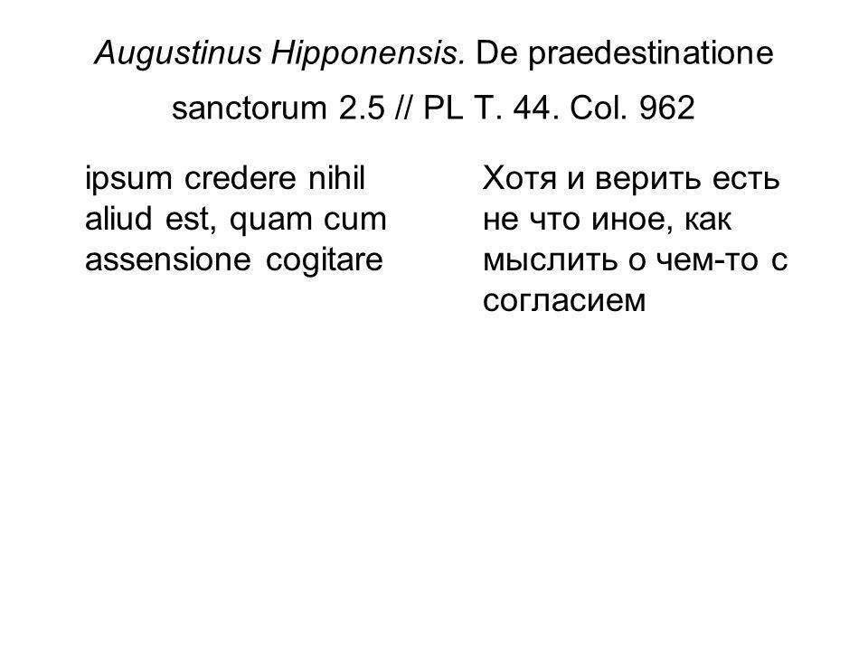 Augustinus Hipponensis. De praedestinatione sanctorum 2.5 // PL T. 44. Col. 962 ipsum credere nihil aliud est, quam cum assensione cogitare Хотя и вер